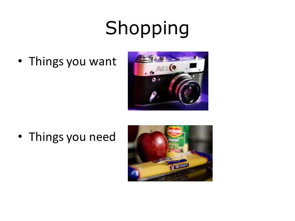 Shopping Things you want Things you need