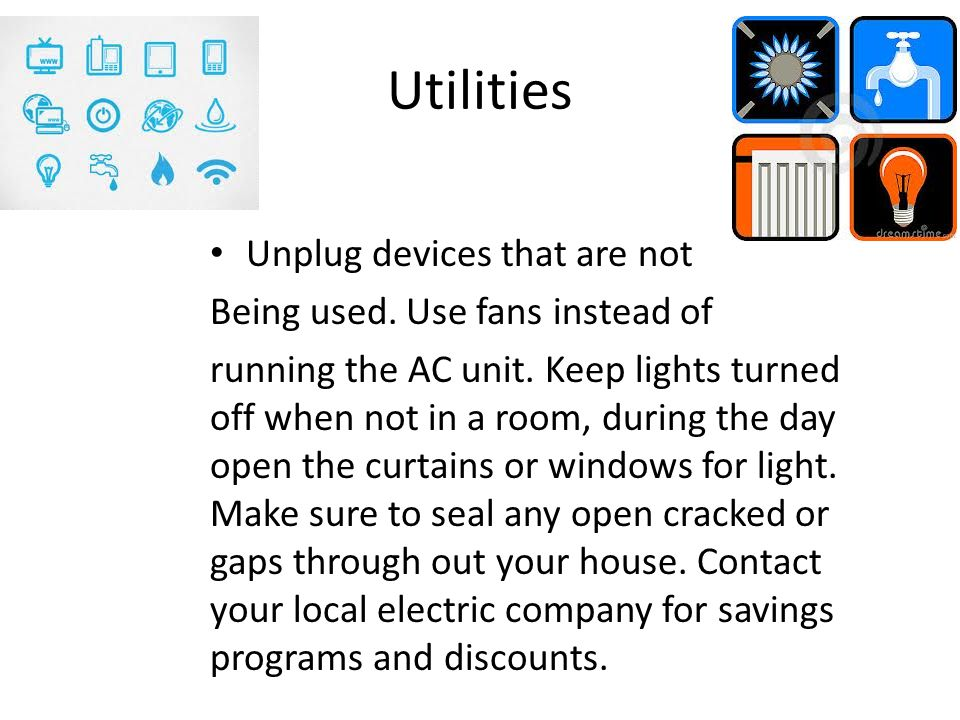 Utilities Unplug devices that are not Being used. Use fans instead of running the AC unit.