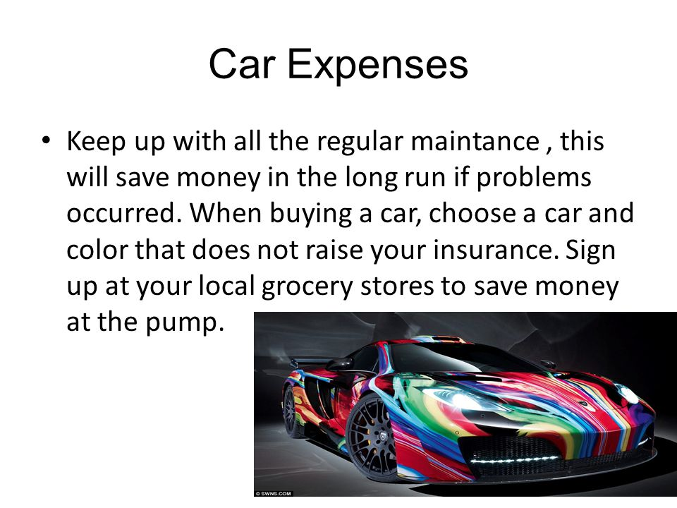 Car Expenses Keep up with all the regular maintance, this will save money in the long run if problems occurred.