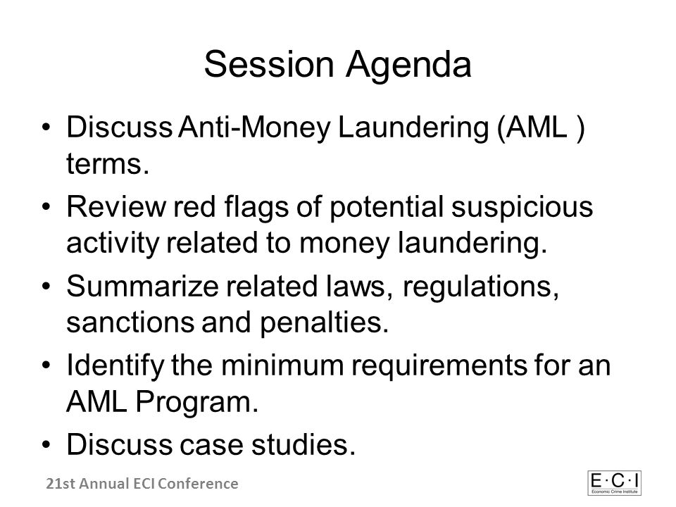 Bank Secrecy Act Regulations –FFIEC/BSA Info BaseFFIEC/BSA Info Base –31 CFR 103 BSA Reporting Requirements31 CFR 103 BSA Reporting Requirements A Selection of AML Groups/Organizations: –ACAMS ( Association of Certified Anti-Money Laundering Specialists )ACAMS ( Association of Certified Anti-Money Laundering Specialists ) –FATF (Financial Action Task Force)FATF (Financial Action Task Force) –FinCEN (Financial Crimes Enforcement Network)FinCEN (Financial Crimes Enforcement Network) –OFAC (Office of Foreign Assets Control)OFAC (Office of Foreign Assets Control) –Wolfsburg GroupWolfsburg Group Links to Additional Resources 21st Annual ECI Conference