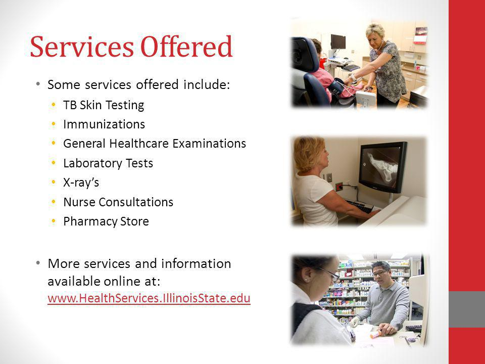 Services Offered Some services offered include: TB Skin Testing Immunizations General Healthcare Examinations Laboratory Tests X-rays Nurse Consultations Pharmacy Store More services and information available online at: www.HealthServices.IllinoisState.edu