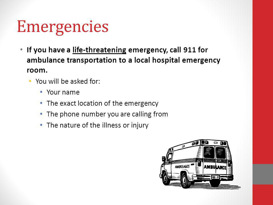 Emergencies If you have a life-threatening emergency, call 911 for ambulance transportation to a local hospital emergency room. You will be asked for: