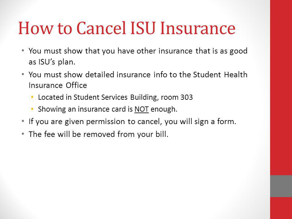 How to Cancel ISU Insurance You must show that you have other insurance that is as good as ISUs plan. You must show detailed insurance info to the Stu