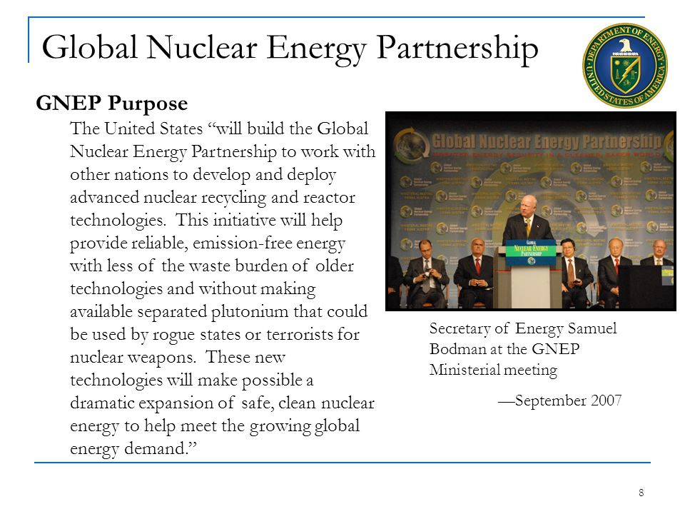 8 Global Nuclear Energy Partnership GNEP Purpose The United States will build the Global Nuclear Energy Partnership to work with other nations to develop and deploy advanced nuclear recycling and reactor technologies.