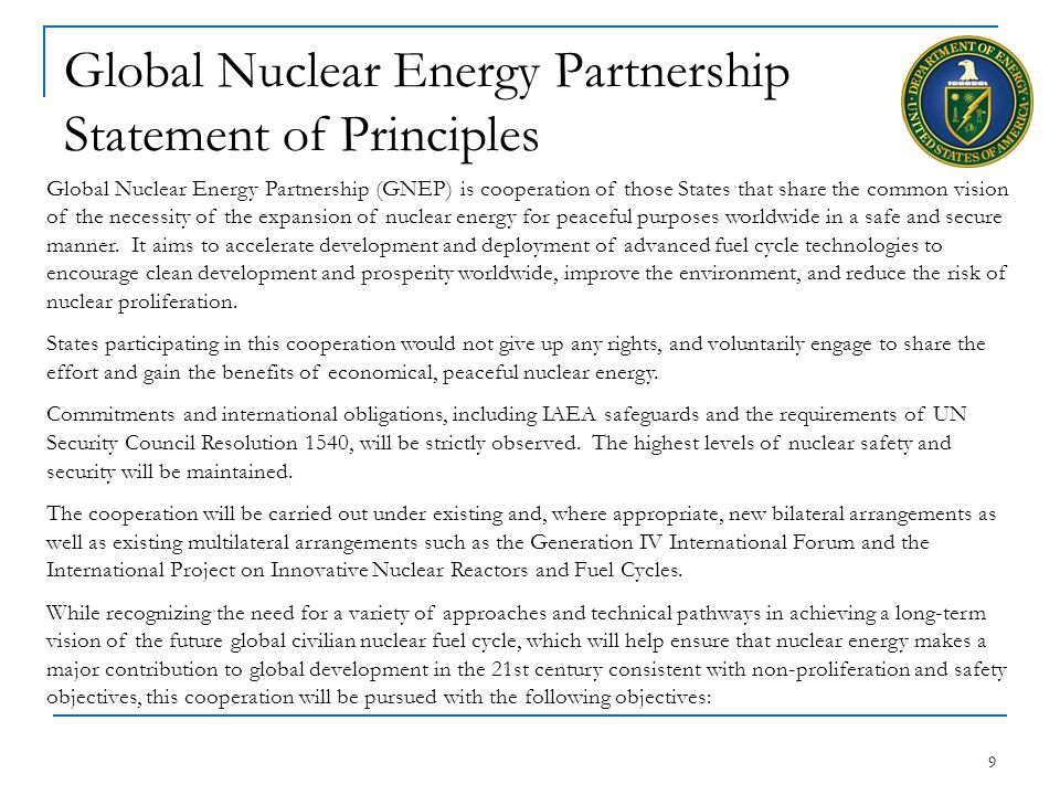9 Global Nuclear Energy Partnership Statement of Principles Global Nuclear Energy Partnership (GNEP) is cooperation of those States that share the common vision of the necessity of the expansion of nuclear energy for peaceful purposes worldwide in a safe and secure manner.