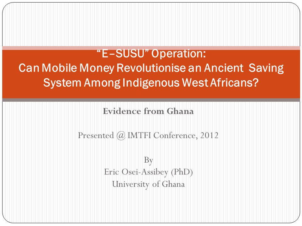 Evidence from Ghana Presented @ IMTFI Conference, 2012 By Eric Osei-Assibey (PhD) University of Ghana E–SUSU Operation: Can Mobile Money Revolutionise