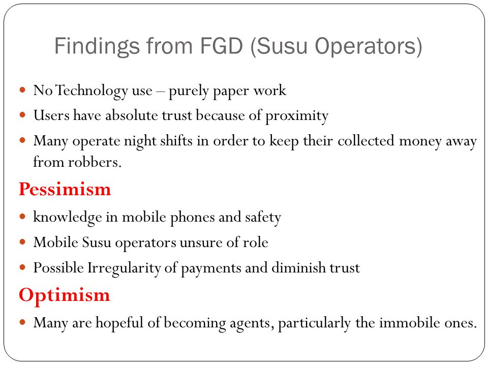 Findings from FGD (Susu Operators) No Technology use – purely paper work Users have absolute trust because of proximity Many operate night shifts in order to keep their collected money away from robbers.