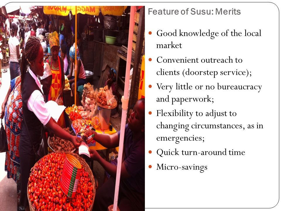 Feature of Susu: Merits Good knowledge of the local market Convenient outreach to clients (doorstep service); Very little or no bureaucracy and paperwork; Flexibility to adjust to changing circumstances, as in emergencies; Quick turn-around time Micro-savings