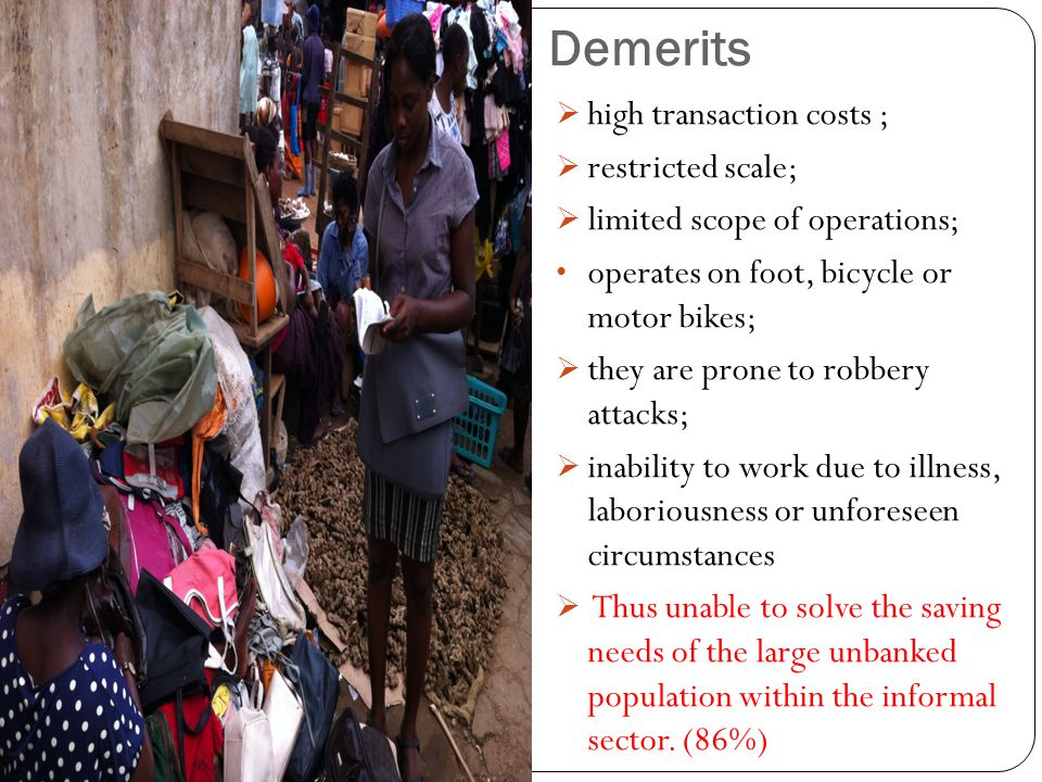 Demerits high transaction costs ; restricted scale; limited scope of operations; operates on foot, bicycle or motor bikes; they are prone to robbery a