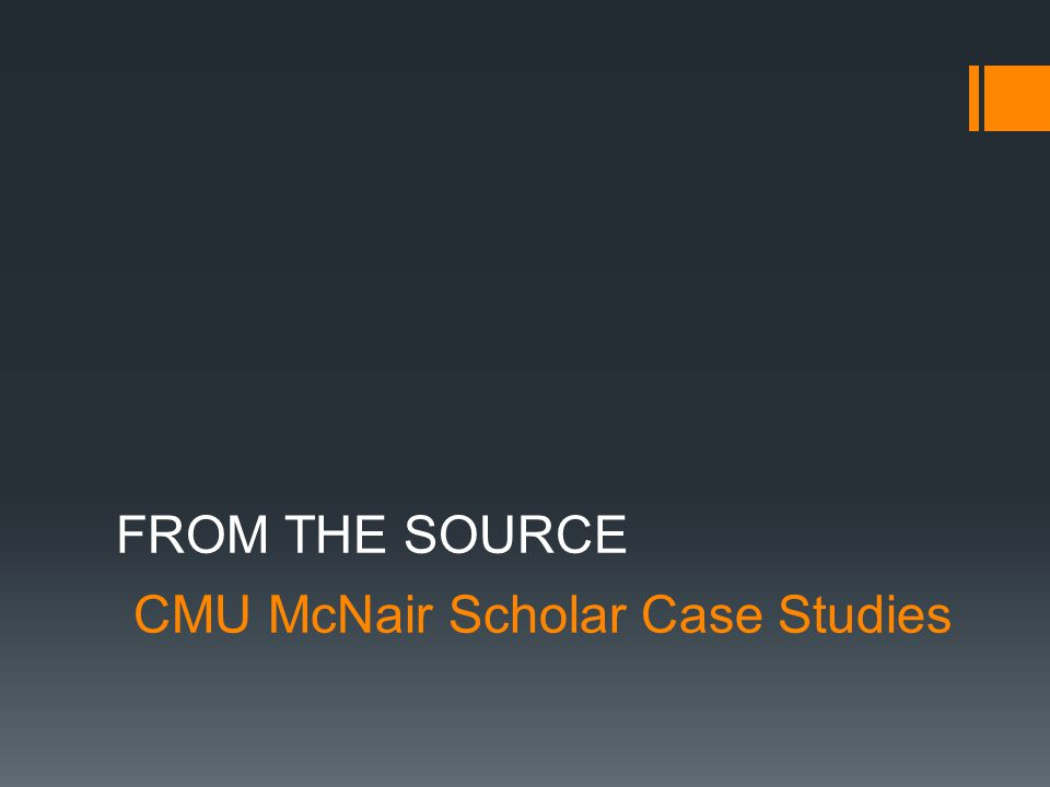 CMU McNair Scholar Case Studies FROM THE SOURCE