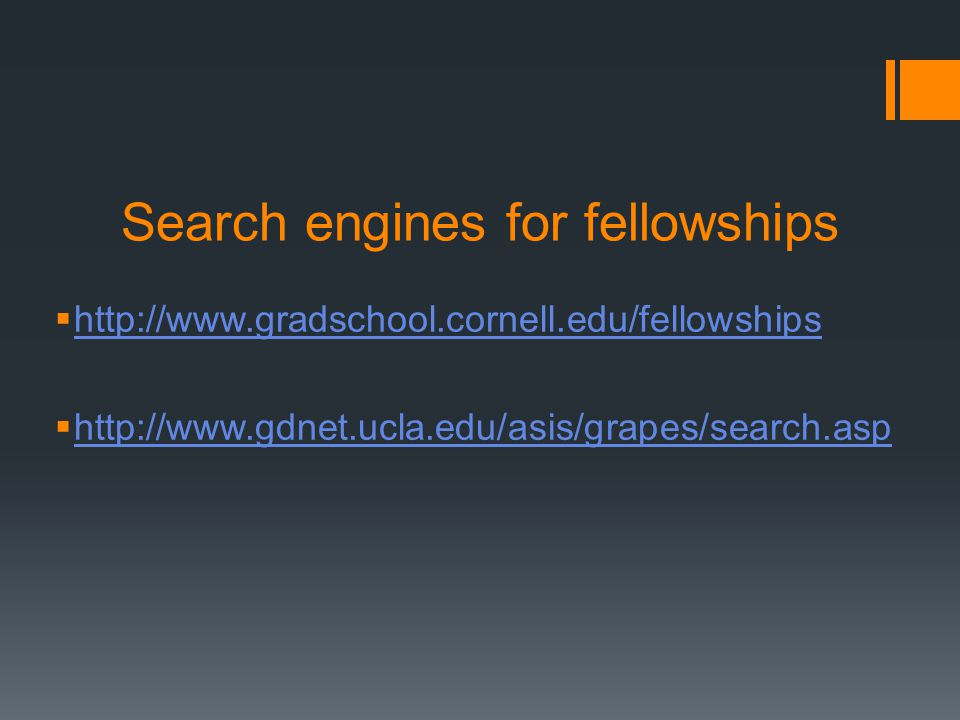 Search engines for fellowships http://www.gradschool.cornell.edu/fellowships http://www.gdnet.ucla.edu/asis/grapes/search.asp