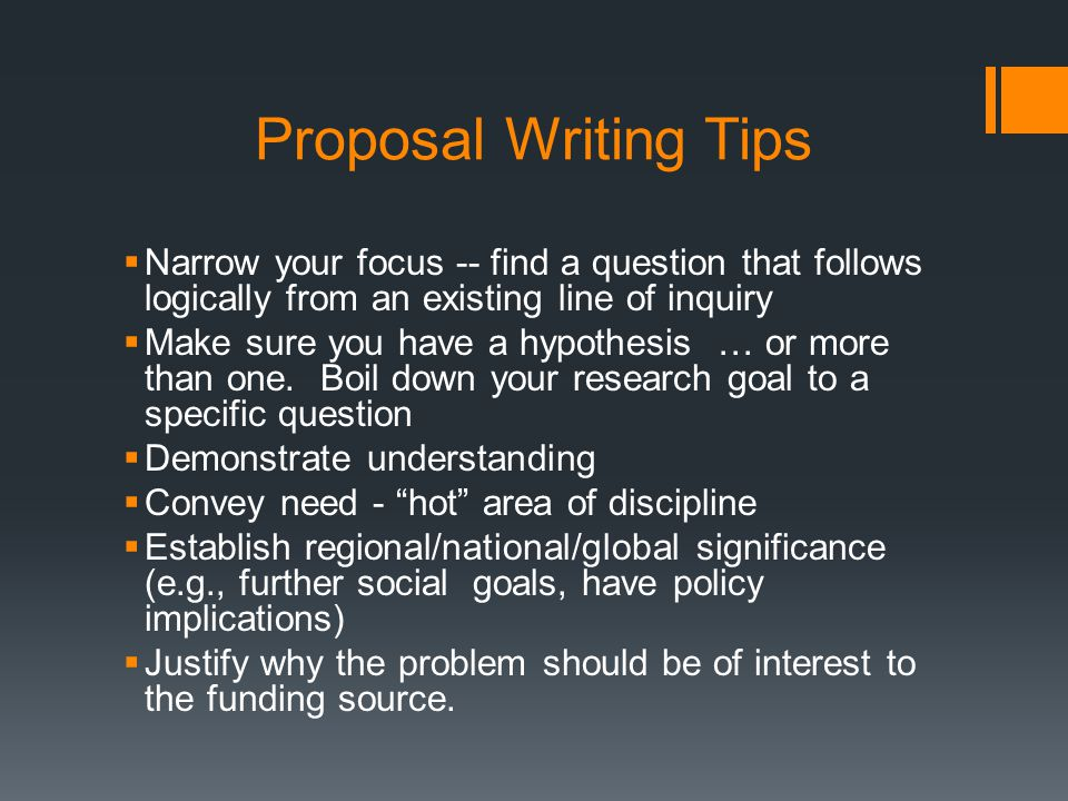 Proposal Writing Tips Narrow your focus -- find a question that follows logically from an existing line of inquiry Make sure you have a hypothesis … or more than one.