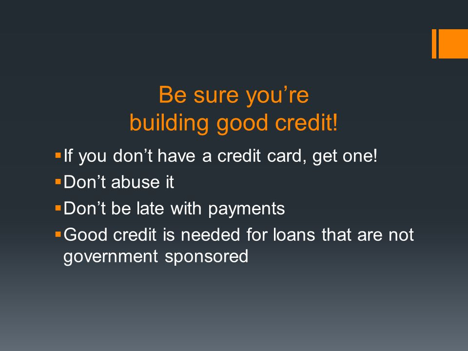 Be sure youre building good credit. If you dont have a credit card, get one.