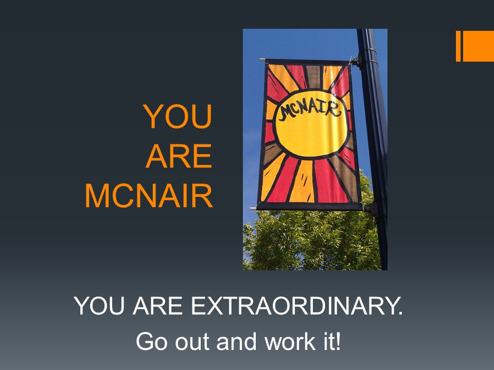 YOU ARE MCNAIR YOU ARE EXTRAORDINARY. Go out and work it!