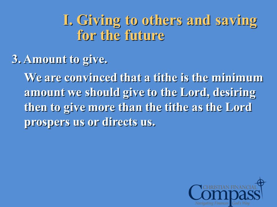 I. Giving to others and saving for the future 3. Amount to give. We are convinced that a tithe is the minimum amount we should give to the Lord, desir