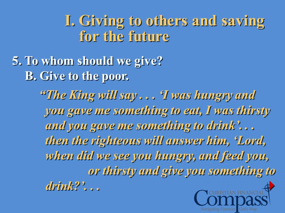 I. Giving to others and saving for the future 5. To whom should we give? B. Give to the poor. The King will say... I was hungry and you gave me someth