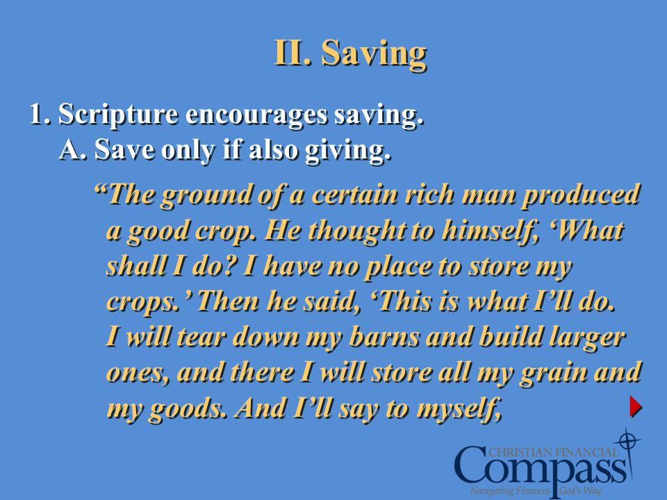 1. Scripture encourages saving. A. Save only if also giving. The ground of a certain rich man produced a good crop. He thought to himself, What shall