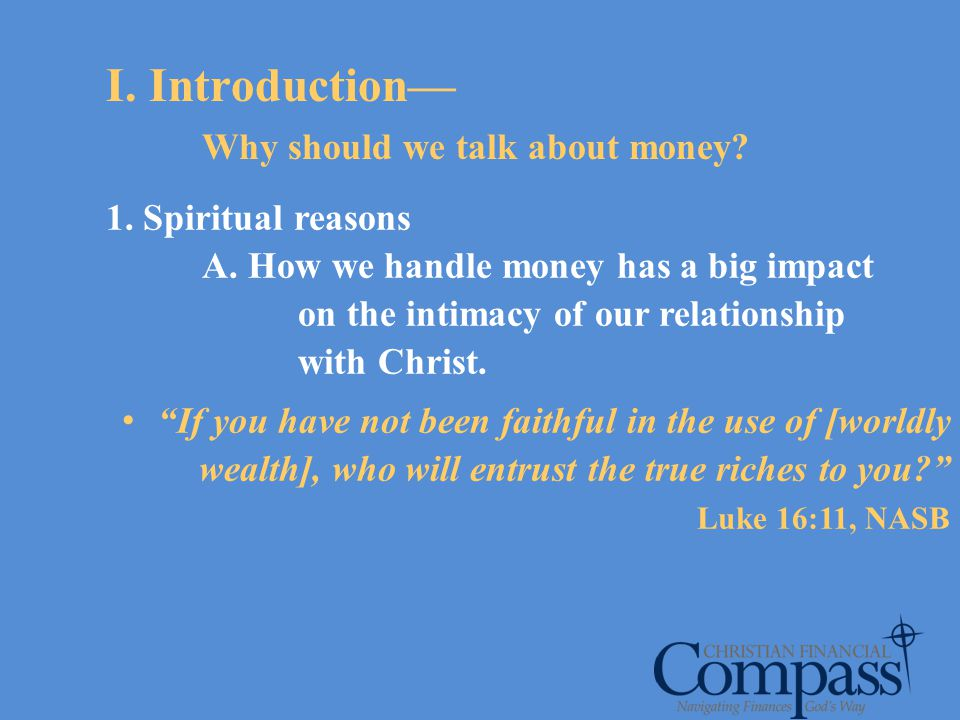 I. Introduction Why should we talk about money? 1. Spiritual reasons A. How we handle money has a big impact on the intimacy of our relationship with