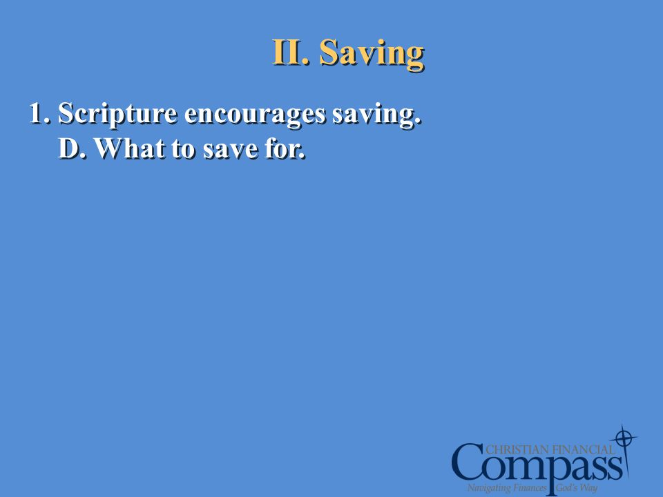 1. Scripture encourages saving. D. What to save for. 1. Scripture encourages saving. D. What to save for. II. Saving