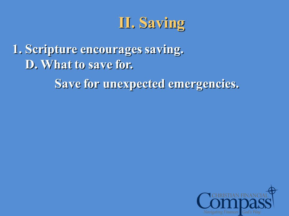 1. Scripture encourages saving. D. What to save for. Save for unexpected emergencies. 1. Scripture encourages saving. D. What to save for. Save for un