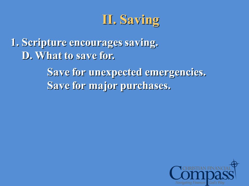 1. Scripture encourages saving. D. What to save for. Save for unexpected emergencies. Save for major purchases. 1. Scripture encourages saving. D. Wha