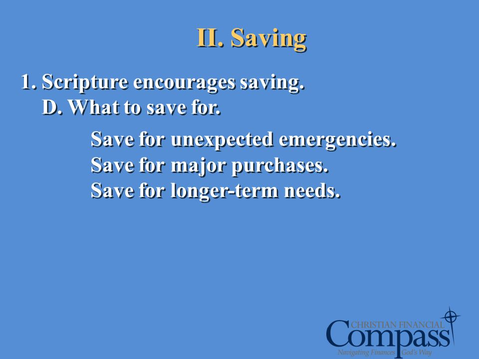 1. Scripture encourages saving. D. What to save for. Save for unexpected emergencies. Save for major purchases. Save for longer-term needs. 1. Scriptu