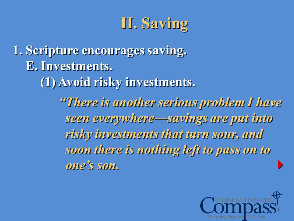 1. Scripture encourages saving. E. Investments. (1) Avoid risky investments. There is another serious problem I have seen everywheresavings are put in