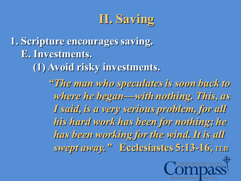1. Scripture encourages saving. E. Investments. (1) Avoid risky investments. The man who speculates is soon back to where he beganwith nothing. This,