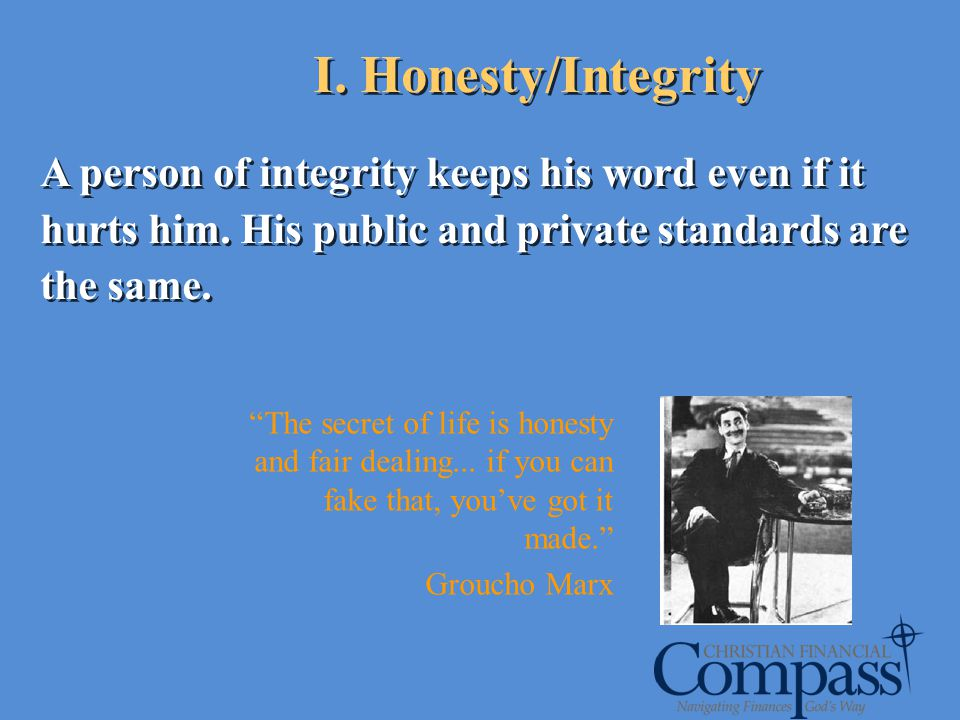 A person of integrity keeps his word even if it hurts him. His public and private standards are the same. I. Honesty/Integrity The secret of life is h