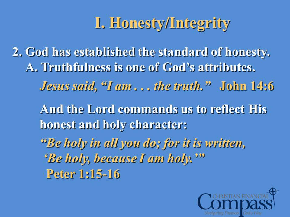 2. God has established the standard of honesty. A. Truthfulness is one of Gods attributes. Jesus said, I am... the truth. John 14:6 And the Lord comma