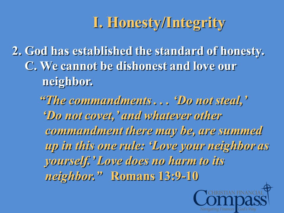 2. God has established the standard of honesty. C. We cannot be dishonest and love our neighbor. The commandments... Do not steal, Do not covet, and w
