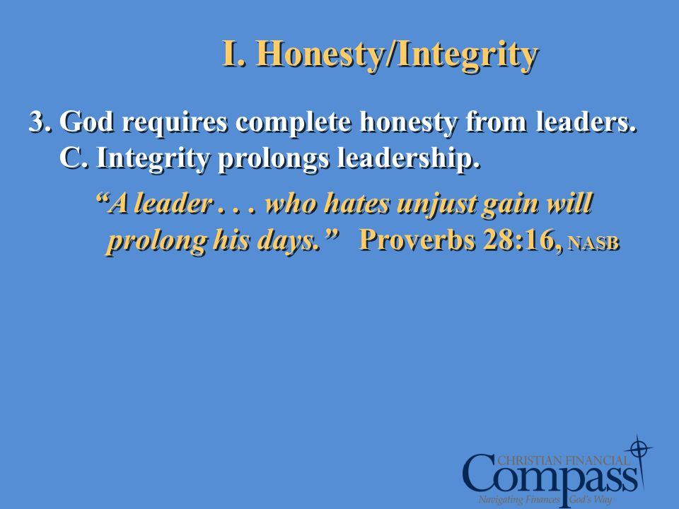 3. God requires complete honesty from leaders. C. Integrity prolongs leadership. A leader... who hates unjust gain will prolong his days. Proverbs 28: