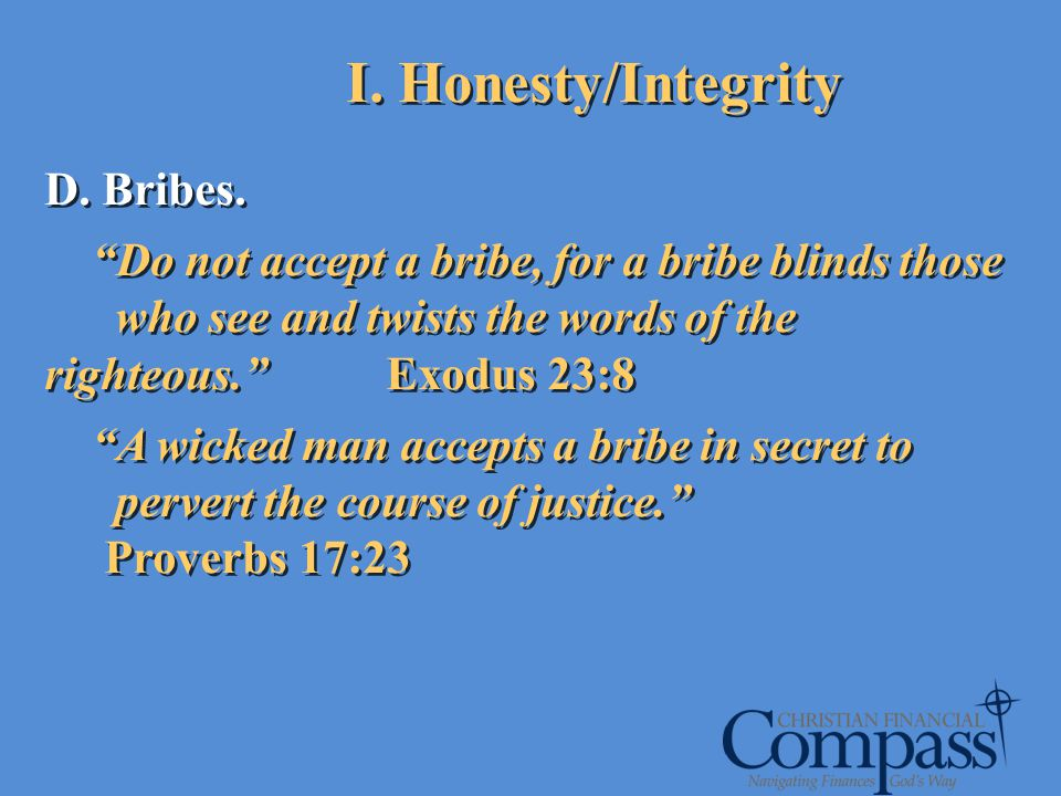 D. Bribes. Do not accept a bribe, for a bribe blinds those who see and twists the words of the righteous. Exodus 23:8 A wicked man accepts a bribe in