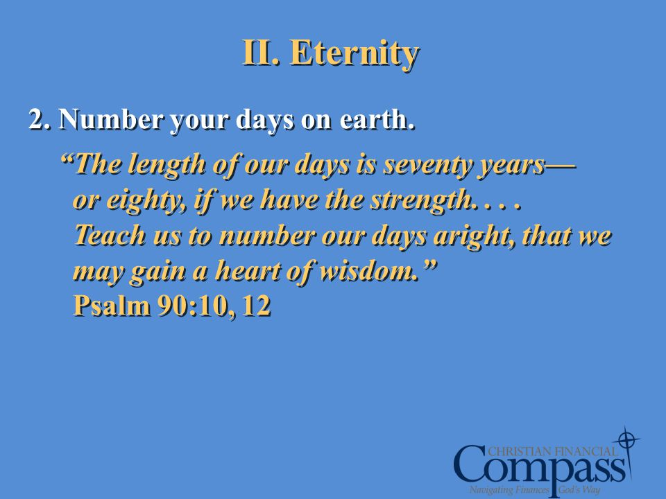 II. Eternity 2. Number your days on earth. The length of our days is seventy years or eighty, if we have the strength.... Teach us to number our days