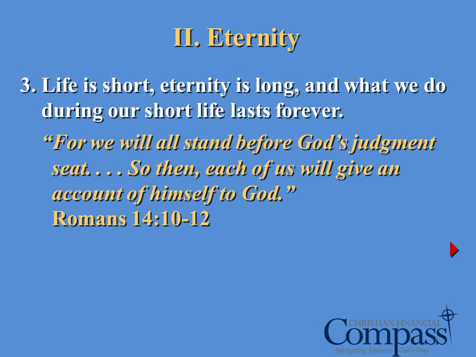 II. Eternity 3. Life is short, eternity is long, and what we do during our short life lasts forever. For we will all stand before Gods judgment seat..