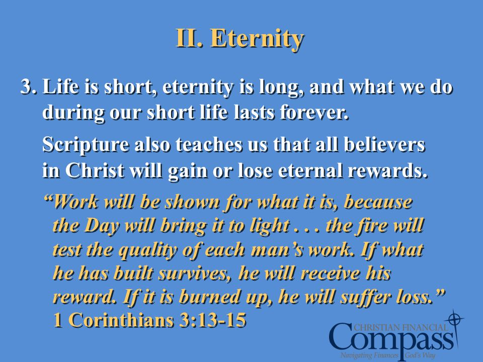 II. Eternity 3. Life is short, eternity is long, and what we do during our short life lasts forever. Scripture also teaches us that all believers in C