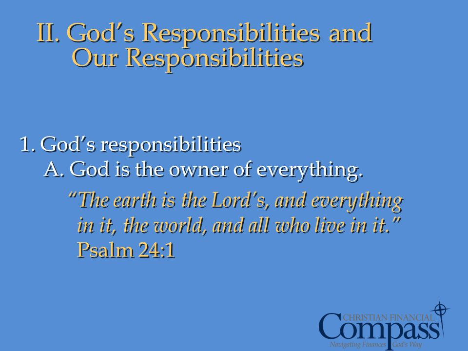II. Gods Responsibilities and Our Responsibilities 1. Gods responsibilities A. God is the owner of everything. The earth is the Lords, and everything