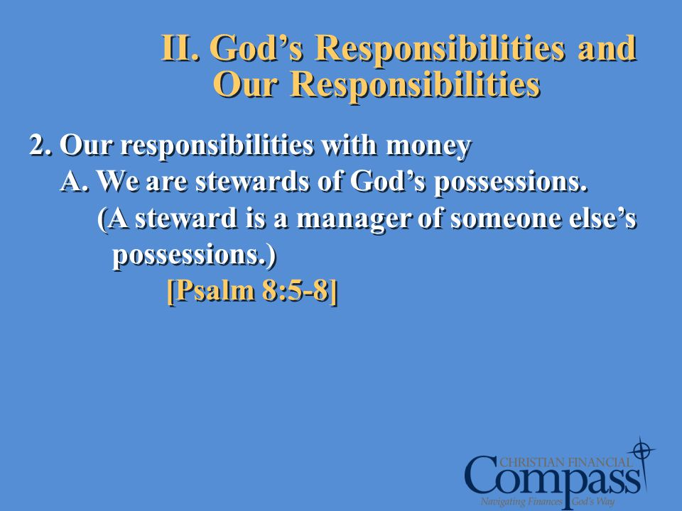 2. Our responsibilities with money A. We are stewards of Gods possessions. (A steward is a manager of someone elses possessions.) [Psalm 8:5-8] 2. Our
