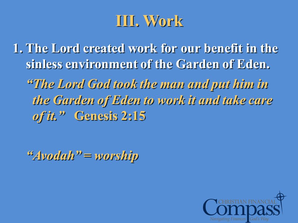 III. Work 1. The Lord created work for our benefit in the sinless environment of the Garden of Eden. The Lord God took the man and put him in the Gard
