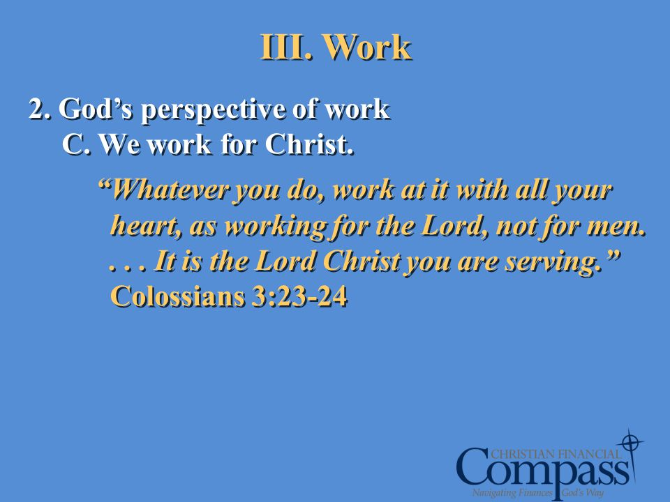 2. Gods perspective of work C. We work for Christ. Whatever you do, work at it with all your heart, as working for the Lord, not for men.... It is the