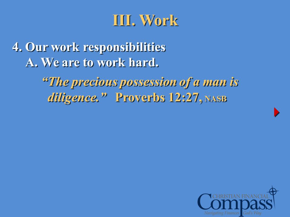 4. Our work responsibilities A. We are to work hard. The precious possession of a man is diligence. Proverbs 12:27, NASB 4. Our work responsibilities