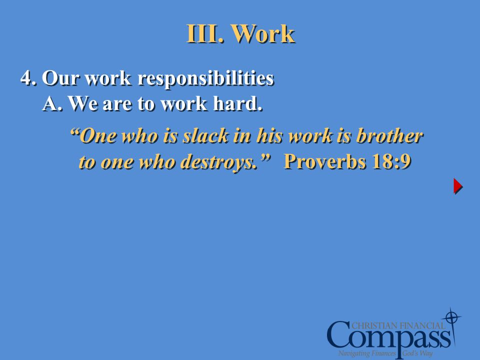 4. Our work responsibilities A. We are to work hard. One who is slack in his work is brother to one who destroys. Proverbs 18:9 4. Our work responsibi