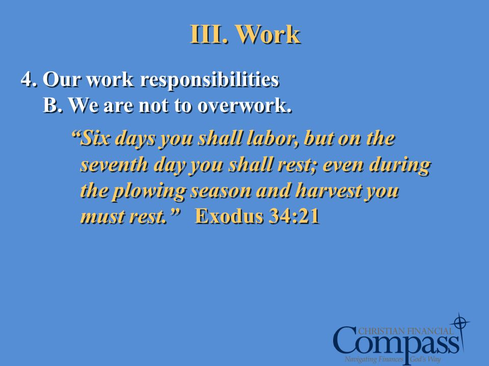 4. Our work responsibilities B. We are not to overwork. Six days you shall labor, but on the seventh day you shall rest; even during the plowing seaso