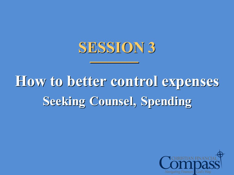 SESSION 3 How to better control expenses Seeking Counsel, Spending SESSION 3 How to better control expenses Seeking Counsel, Spending