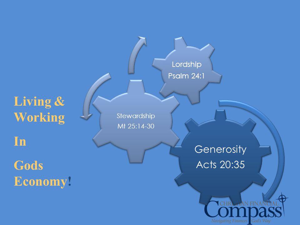 Generosity Acts 20:35 Stewardship Mt 25:14-30 Lordship Psalm 24:1 Living & Working In Gods Economy!