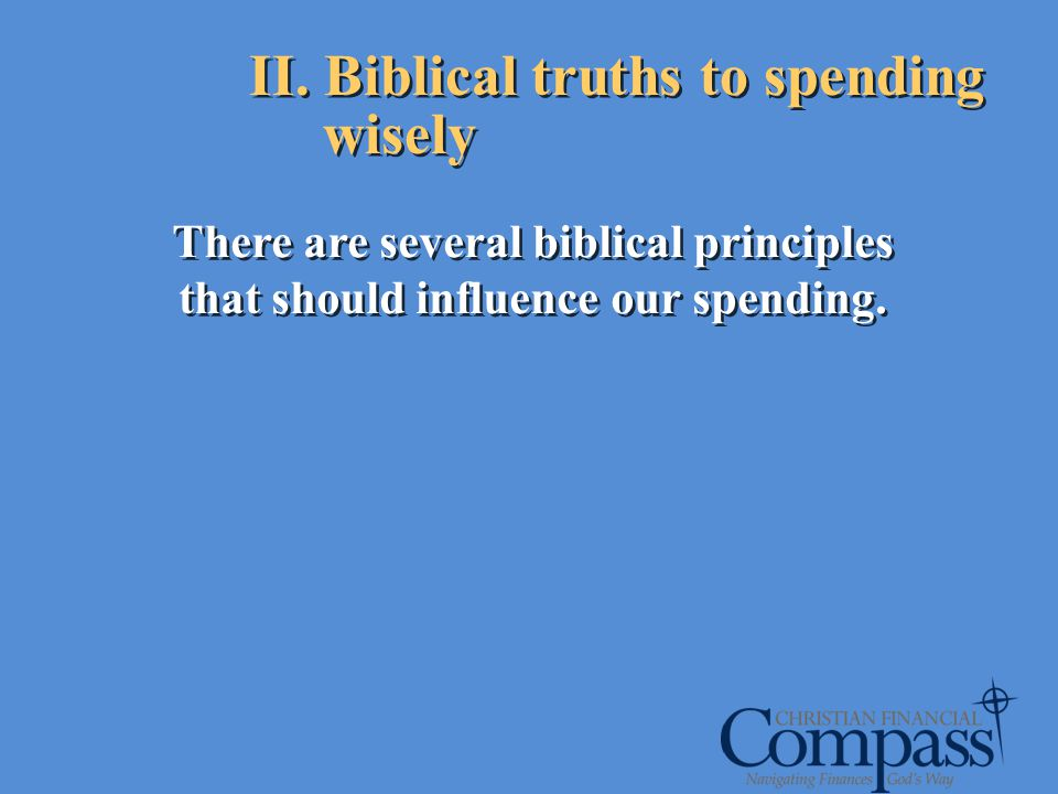II. Biblical truths to spending wisely There are several biblical principles that should influence our spending.