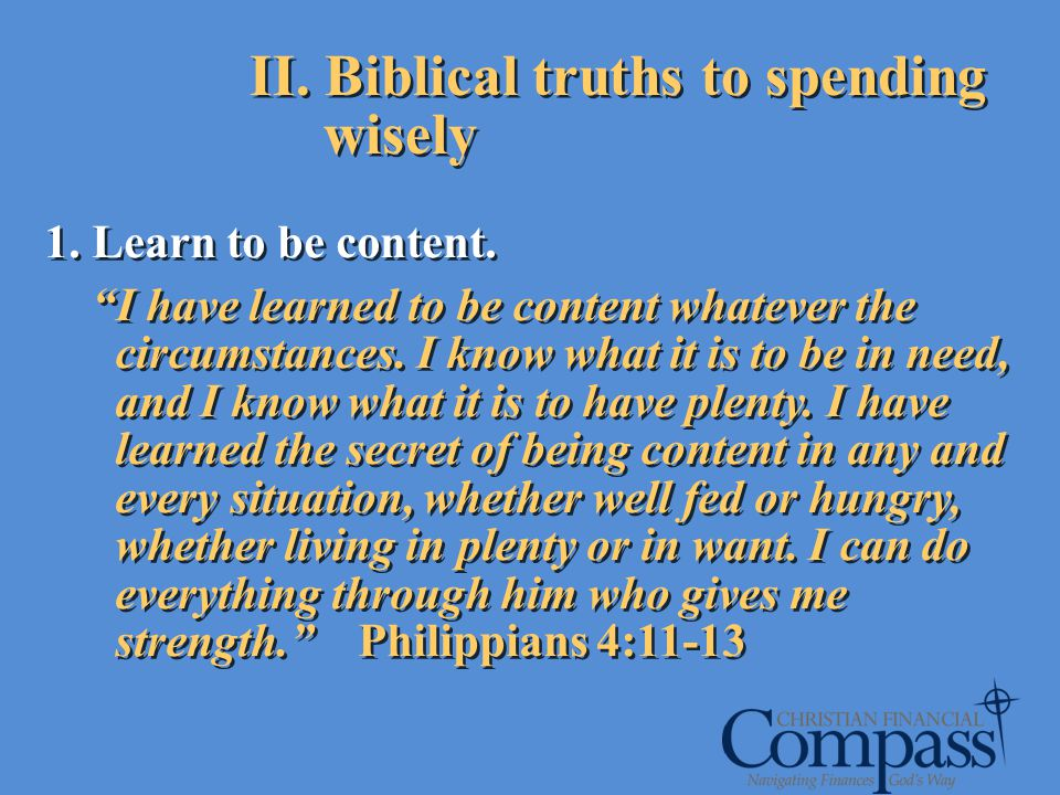 II. Biblical truths to spending wisely 1. Learn to be content. I have learned to be content whatever the circumstances. I know what it is to be in nee