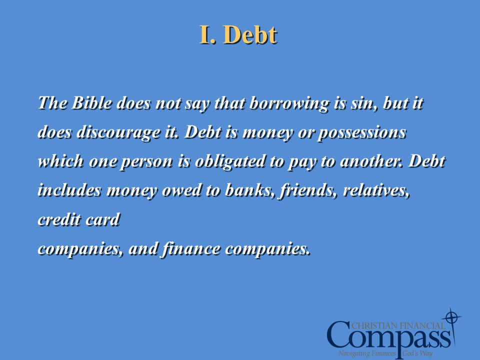 I. Debt The Bible does not say that borrowing is sin, but it does discourage it. Debt is money or possessions which one person is obligated to pay to