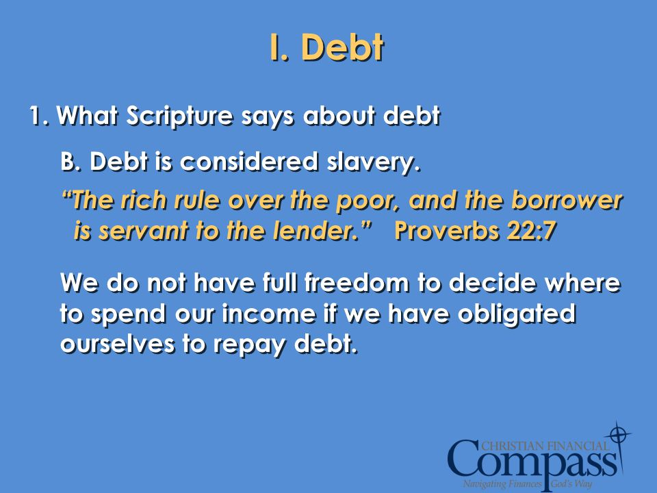 I. Debt 1. What Scripture says about debt B. Debt is considered slavery. The rich rule over the poor, and the borrower is servant to the lender. Prove