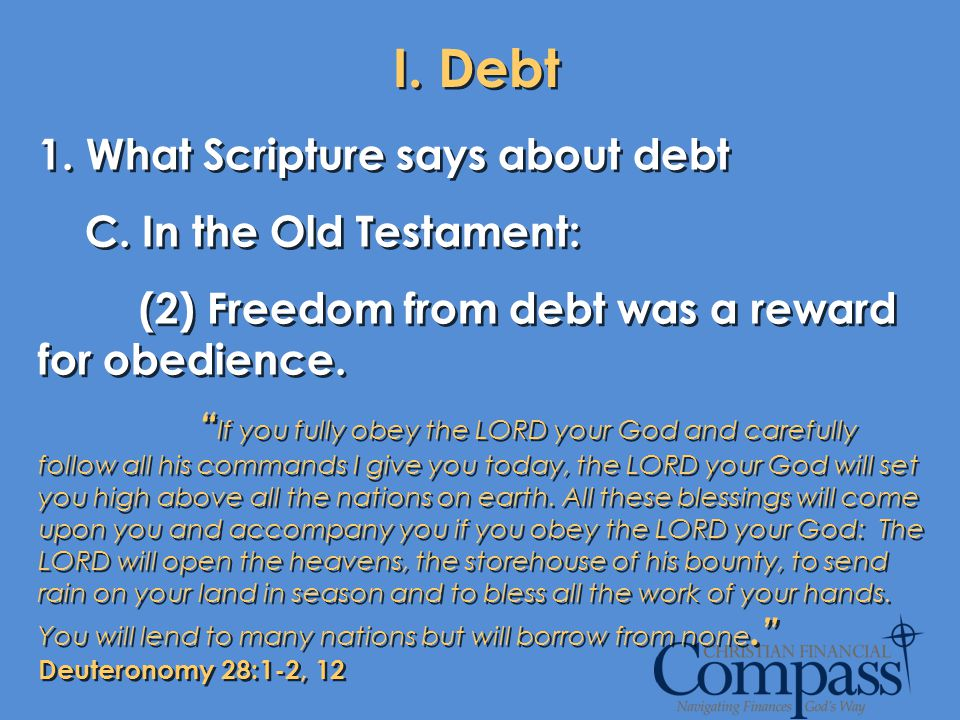 I. Debt 1. What Scripture says about debt C. In the Old Testament: (2) Freedom from debt was a reward for obedience. If you fully obey the LORD your G